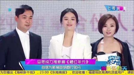 马思纯力推新剧《橙红年代》自信为新角色胡蓉打90分娱乐乐翻天20181009高清